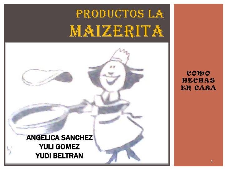 COMO HECHAS EN CASA<br />PRODUCTOS LA MAIZERITA<br />1<br />ANGELICA SANCHEZ<br />YULI GOMEZ<br />YUDI BELTRAN<br />