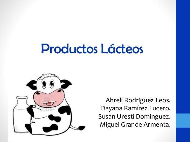 Productos Lácteos Ahreli Rodríguez Leos. Dayana Ramírez Lucero. Susan Uresti Dominguez. Miguel Grande Armenta.