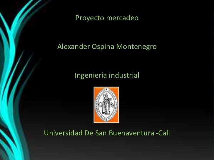 Proyecto mercadeo<br />Alexander Ospina Montenegro<br />Ingeniería industrial<br />Universidad De San Buenaventura -Cali<b...