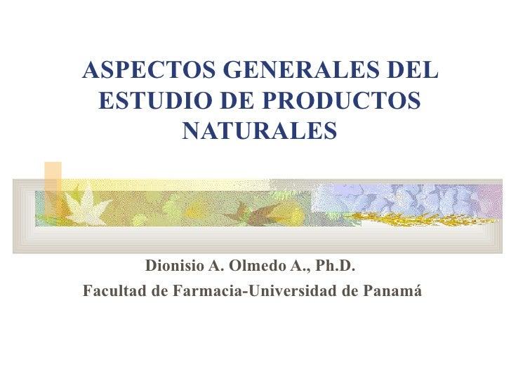 ASPECTOS GENERALES DEL ESTUDIO DE PRODUCTOS NATURALES Dionisio A. Olmedo A., Ph.D.   Facultad de Farmacia-Universidad de P...