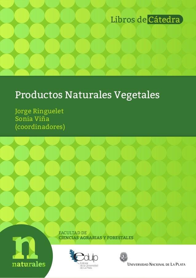 Productos Naturales Vegetales FACULTAD DE CIENCIAS AGRARIAS Y FORESTALES Jorge Ringuelet Sonia Viña (coordinadores) Libros...