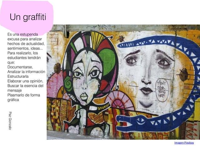 Un graffiti Es una estupenda excusa para analizar hechos de actualidad, sentimientos, ideas... Para realizarlo, los estudi...