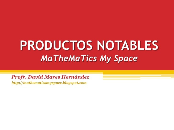 PRODUCTOS NOTABLES               MaTheMaTics My Space  Profr. David Mares Hernández http://mathematicsmyspace.blogspot.com