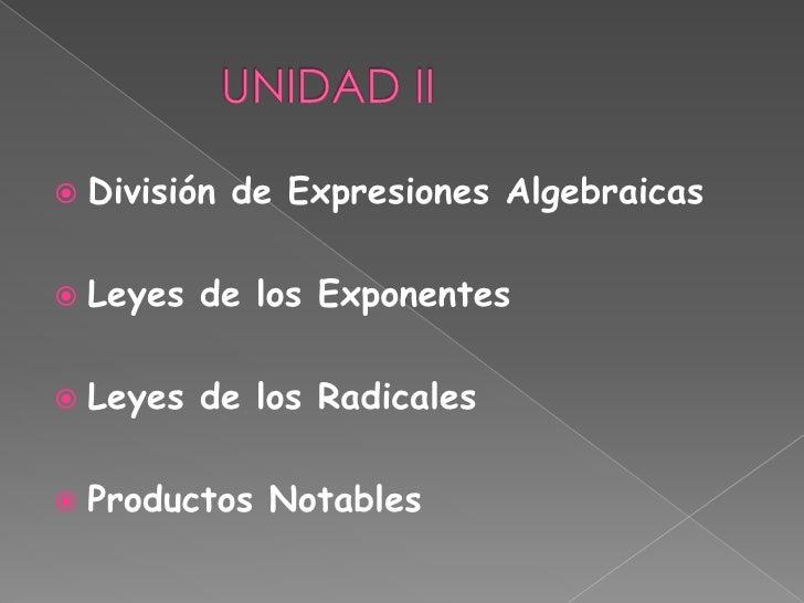 UNIDAD II<br />División de Expresiones Algebraicas<br />Leyes de los Exponentes<br />Leyes de los Radicales<br /...