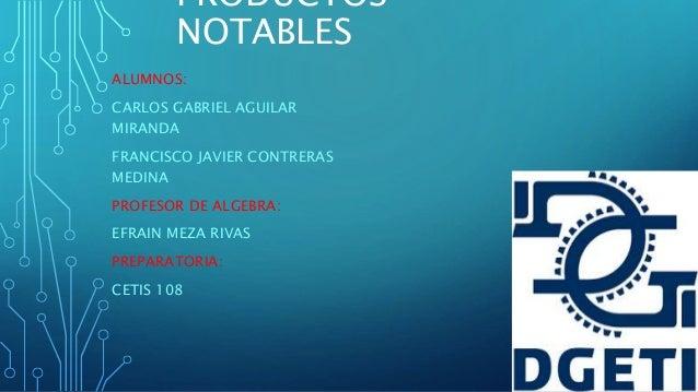 PRODUCTOS NOTABLES ALUMNOS: CARLOS GABRIEL AGUILAR MIRANDA FRANCISCO JAVIER CONTRERAS MEDINA PROFESOR DE ALGEBRA: EFRAIN M...