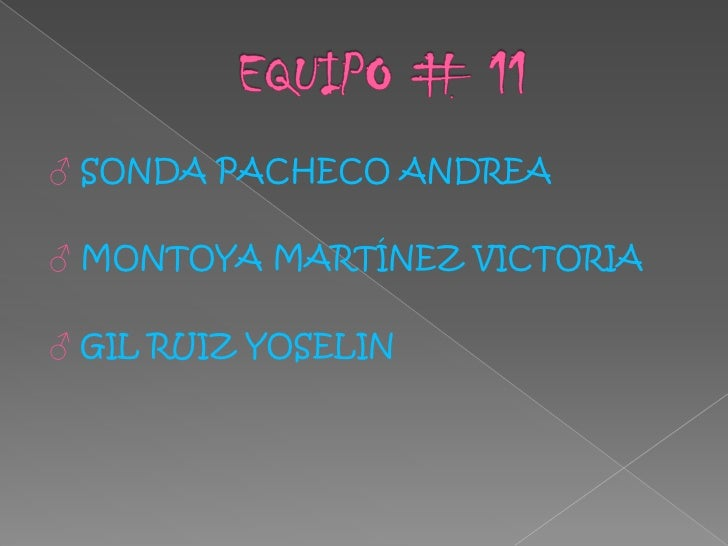 EQUIPO # 11<br />♂ SONDA PACHECO ANDREA<br />♂ MONTOYA MARTÍNEZ VICTORIA <br />♂ GIL RUIZ YOSELIN<br />
