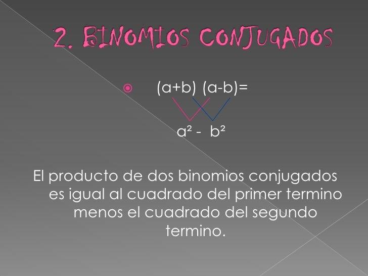 2. BINOMIOS CONJUGADOS<br />   (a+b) (a-b)=<br />a² -  b²<br />El producto de dos binomios conjugados es igual al cuadrado...