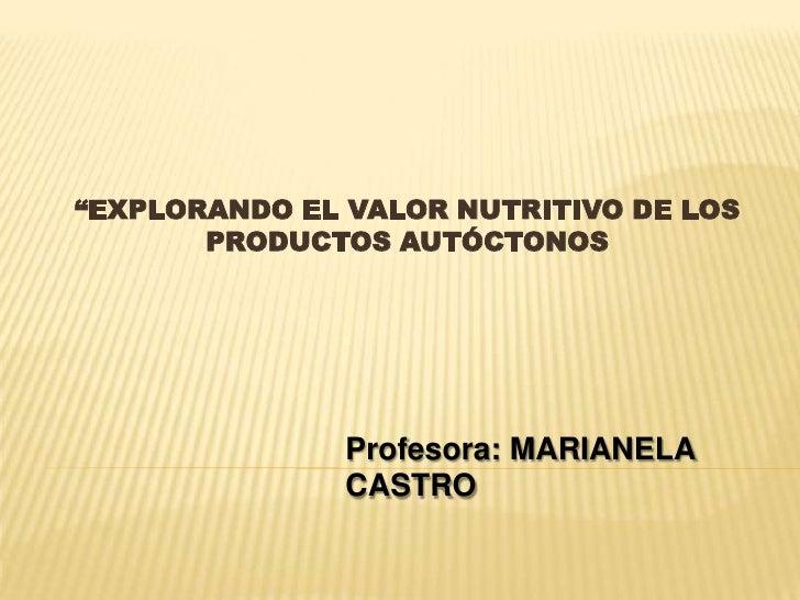 """""""EXPLORANDO EL VALOR NUTRITIVO DE LOS       PRODUCTOS AUTÓCTONOS               Profesora: MARIANELA               CASTRO"""