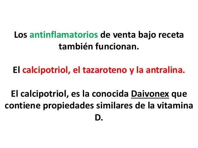Los antinflamatorios de venta bajo receta también funcionan. El calcipotriol, el tazaroteno y la antralina. El calcipotrio...