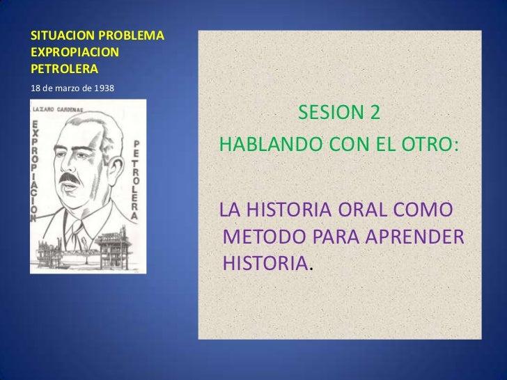 SITUACION PROBLEMA EXPROPIACION PETROLERA<br />SESION 2<br />   HABLANDO CON EL OTRO:<br />LA HISTORIA ORAL COMO METODO PA...