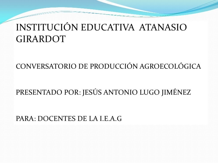 INSTITUCIÓN EDUCATIVA ATANASIOGIRARDOTCONVERSATORIO DE PRODUCCIÓN AGROECOLÓGICAPRESENTADO POR: JESÚS ANTONIO LUGO JIMÉNEZP...