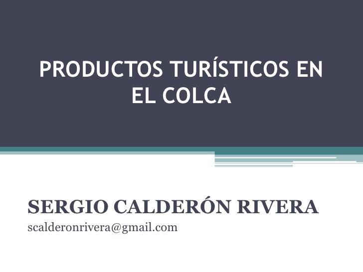 PRODUCTOS TURÍSTICOS EN EL COLCA<br />SERGIO CALDERÓN RIVERA<br />scalderonrivera@gmail.com<br />