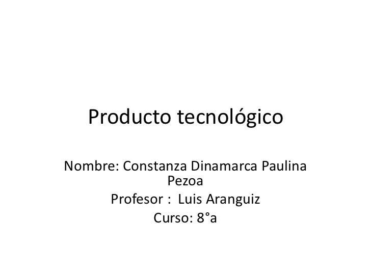 Producto tecnológicoNombre: Constanza Dinamarca Paulina              Pezoa     Profesor : Luis Aranguiz            Curso: ...