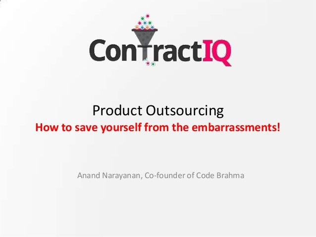 Product Outsourcing How to save yourself from the embarrassments! Anand Narayanan, Co-founder of Code Brahma