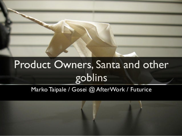 Product Owners, Santa and other           goblins   Marko Taipale / Gosei @ AfterWork / Futurice