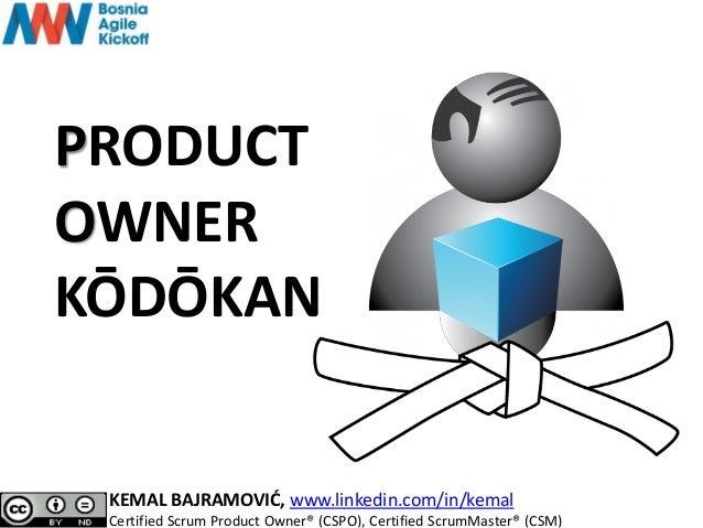 PRODUCT OWNER KŌDŌKAN KEMAL BAJRAMOVIĆ, www.linkedin.com/in/kemal Certified Scrum Product Owner® (CSPO), Certified ScrumMa...