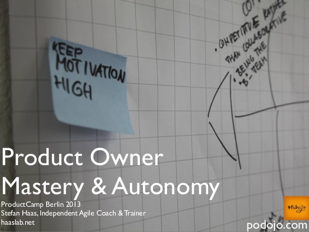 Product Owner Mastery & Autonomy ProductCamp Berlin 2013 Stefan Haas, Independent Agile Coach & Trainer haaslab.net podojo...