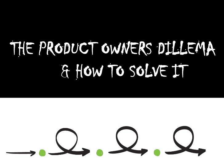 THE PRODUCT OWNERS DILLEMA       & HOW TO SOLVE IT
