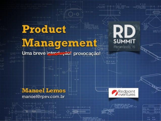 Product Management Uma breve introdução! Manoel Lemos manoel@rpev.com.br provocação!