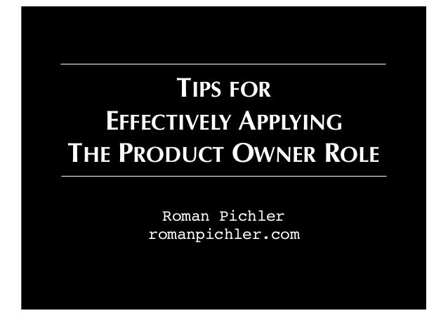 Roman Pichler romanpichler.com TIPS FOR EFFECTIVELY APPLYING THE PRODUCT OWNER ROLE