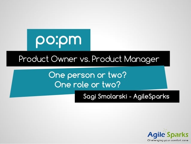po:pm Product Owner vs. Product Manager One person or two? One role or two? Sagi Smolarski - AgileSparks