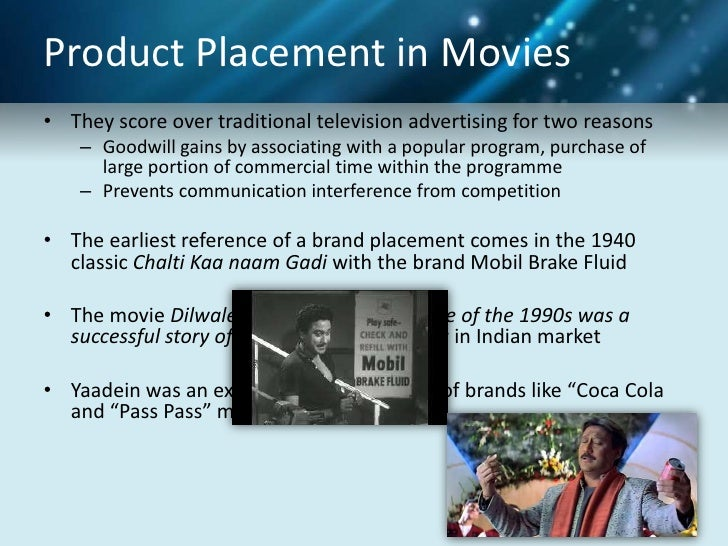 product placement in hindi movies While samsung strategy of omnipresent product placement has clearly begun to show, none of 2014's top 10 box office movies were filled with their products however if the hype behind avengers: age of ultron and jurrasic world is anything to go by, we could easily find them among – or even atop – the box office top 10 for 2015.
