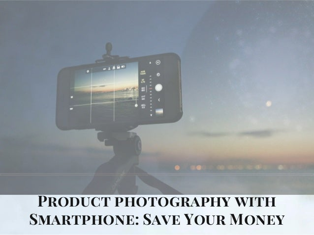 Product photography with Smartphone: Save Your Money