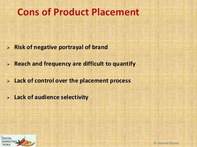 Cons of Product Placement   Risk of negative portrayal of brand    Reach and frequency are difficult to quantify    Lac...