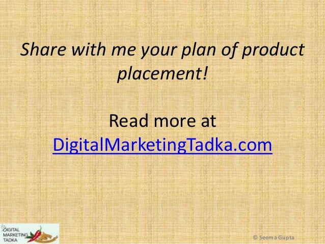 Share with me your plan of product placement! Read more at DigitalMarketingTadka.com  © Seema Gupta
