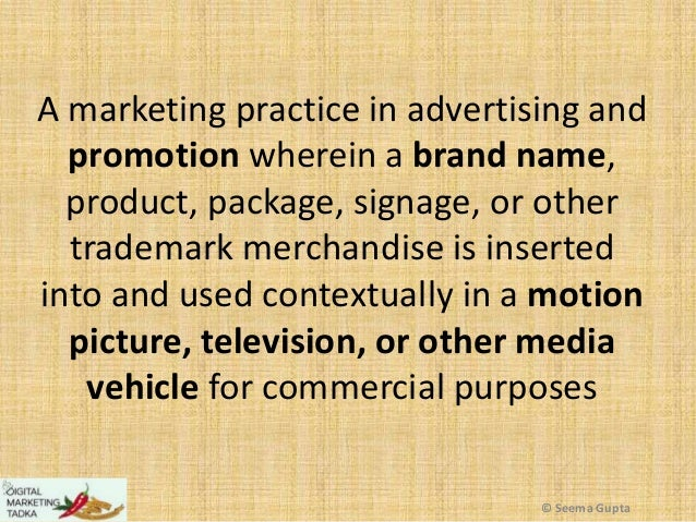 A marketing practice in advertising and promotion wherein a brand name, product, package, signage, or other trademark merc...