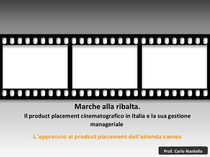 Marche alla ribalta. Il product placement cinematografico in Italia e la sua gestione manageriale  Prof .  Carlo   Nardell...