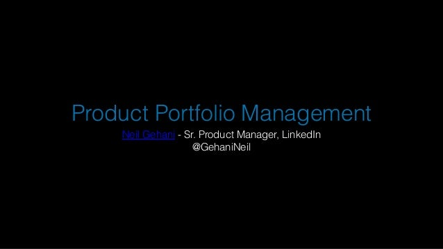 Product Portfolio Management Neil Gehani - Sr. Product Manager, LinkedIn @GehaniNeil