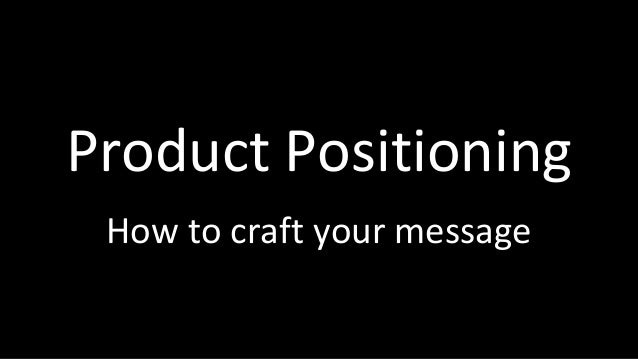 Product Positioning How to craft your message