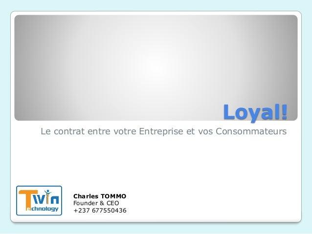 Loyal! Le contrat entre votre Entreprise et vos Consommateurs Charles TOMMO Founder & CEO +237 677550436