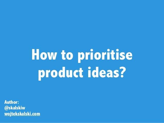 How to prioritise  product ideas? Author: @skalskiw wojtekskalski.com