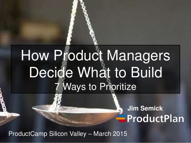 How Product Managers Decide What to Build 7 Ways to Prioritize Jim Semick ProductCamp Silicon Valley – March 2015