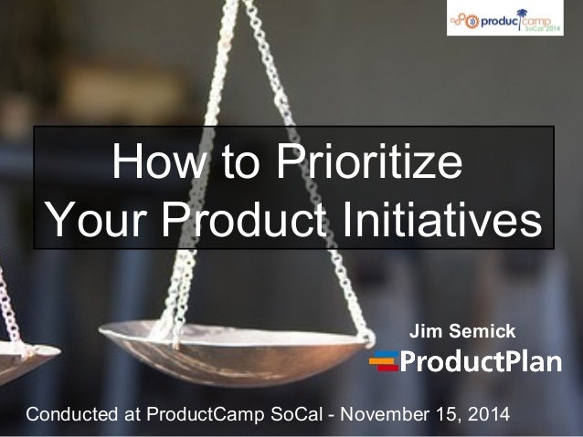 How to Prioritize Your Product Initiatives Jim Semick Conducted at ProductCamp SoCal - November 15, 2014