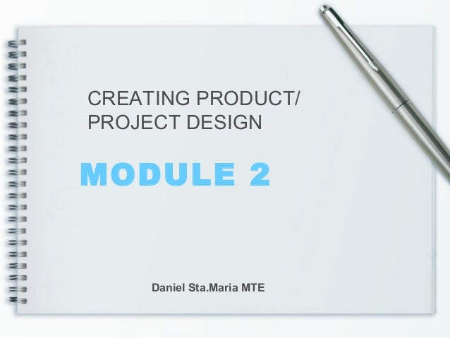 MODULE 2 CREATING PRODUCT/ PROJECT DESIGN Daniel Sta.Maria MTE