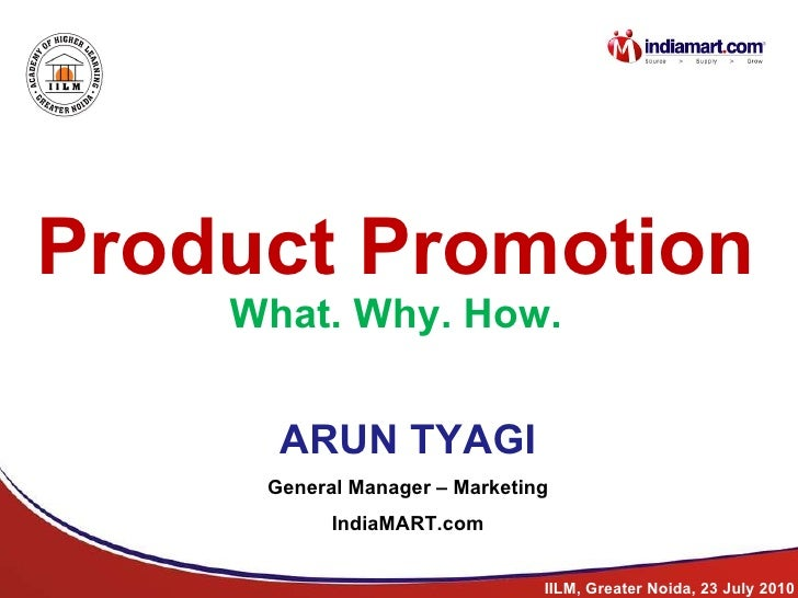 Product Promotion What. Why. How. ARUN TYAGI General Manager – Marketing IndiaMART.com IILM, Greater Noida, 23 July 2010