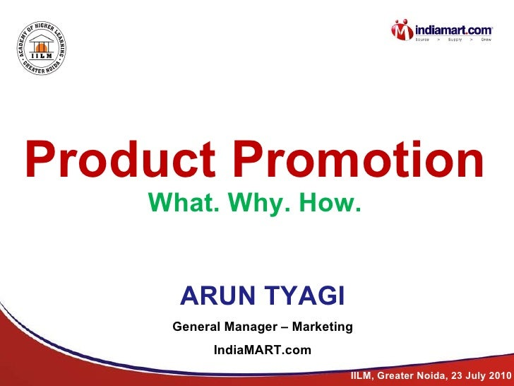 Product Promotion What. Why. How ARUN TYAGI General Manager – Marketing IndiaMART.com IILM, Greater Noida, 23 July 2010