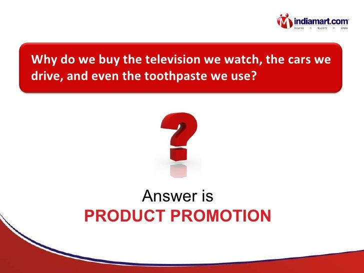 Why do we buy the television we watch, the cars we drive, and even the toothpaste we use? Answer is PRODUCT PROMOTION