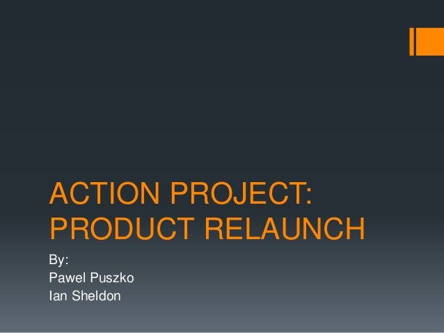 ACTION PROJECT: PRODUCT RELAUNCH By: Pawel Puszko Ian Sheldon
