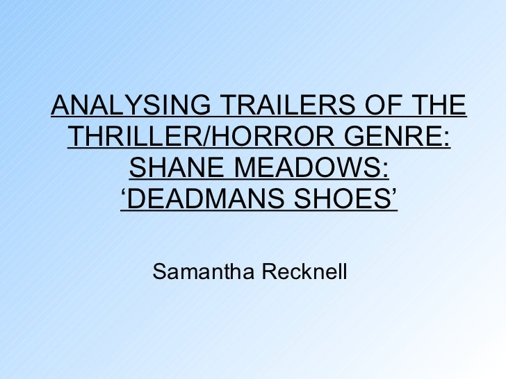 ANALYSING TRAILERS OF THE THRILLER/HORROR GENRE: SHANE MEADOWS: 'DEADMANS SHOES' Samantha Recknell