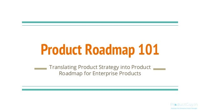 Product Roadmap 101 Translating Product Strategy into Product Roadmap for Enterprise Products