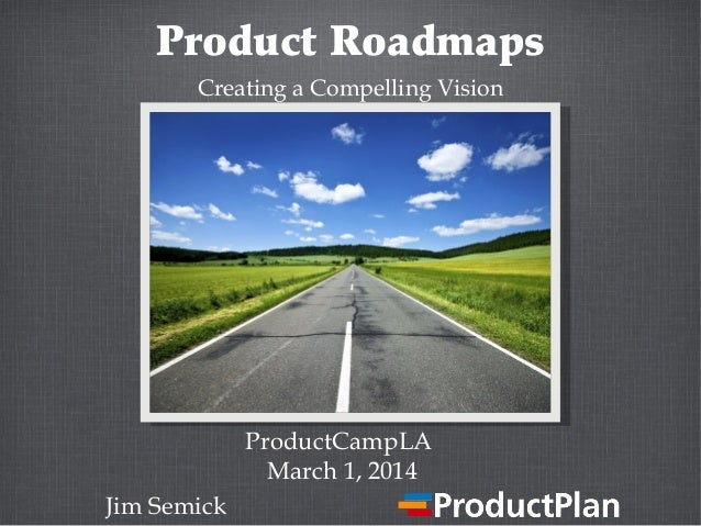 Product Roadmaps Creating a Compelling Vision  ProductCampLA March 1, 2014 Jim Semick