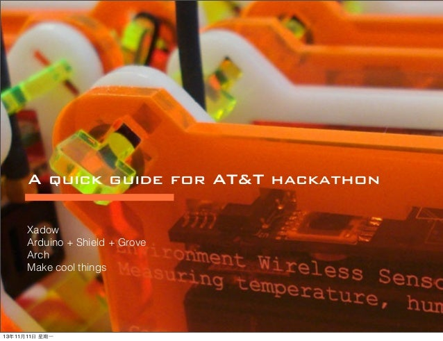 A quick guide for AT&T hackathon Xadow Arduino + Shield + Grove Arch Make cool things  13年11⽉月11⽇日 星期⼀一