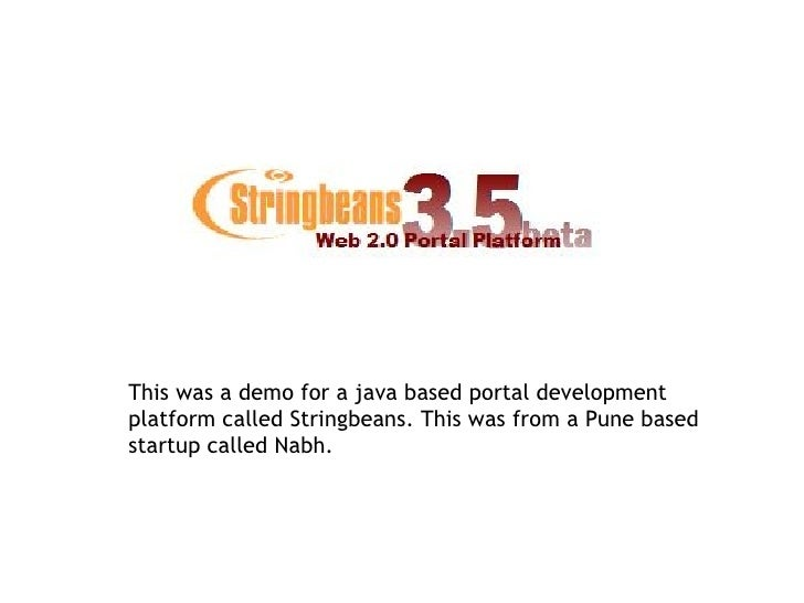 This was a demo for a java based portal development platform called Stringbeans. This was from a Pune based startup called...