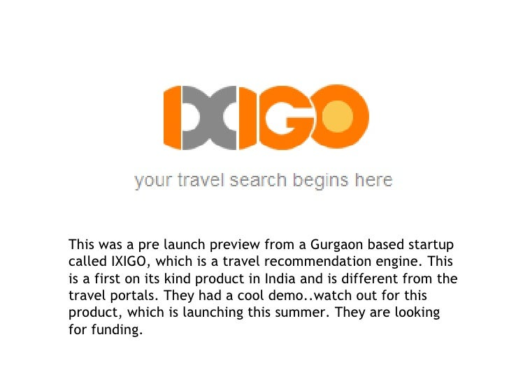 This was a pre launch preview from a Gurgaon based startup called IXIGO, which is a travel recommendation engine. This is ...