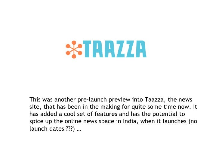 This was another pre-launch preview into Taazza, the news  site, that has been in the making for quite some time now. It h...