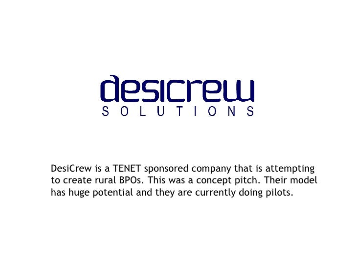 DesiCrew is a TENET sponsored company that is attempting to create rural BPOs. This was a concept pitch. Their model has h...